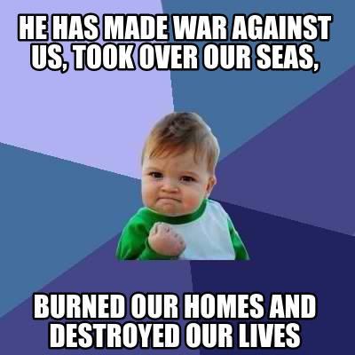 he-has-made-war-against-us-took-over-our-seas-burned-our-homes-and-destroyed-our