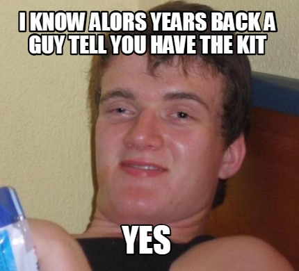 i-know-alors-years-back-a-guy-tell-you-have-the-kit-yes