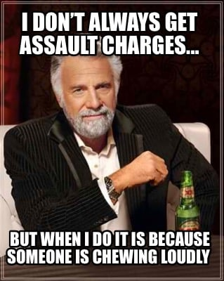 i-dont-always-get-assault-charges...-but-when-i-do-it-is-because-someone-is-chew