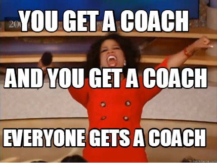 you-get-a-coach-everyone-gets-a-coach-and-you-get-a-coach