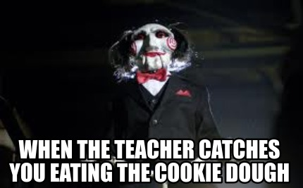 when-the-teacher-catches-you-eating-the-cookie-dough