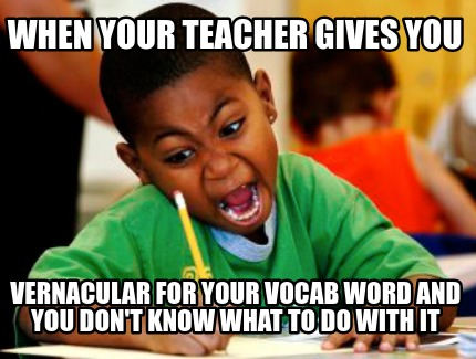 when-your-teacher-gives-you-vernacular-for-your-vocab-word-and-you-dont-know-wha