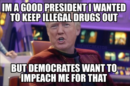 im-a-good-president-i-wanted-to-keep-illegal-drugs-out-but-democrates-want-to-im