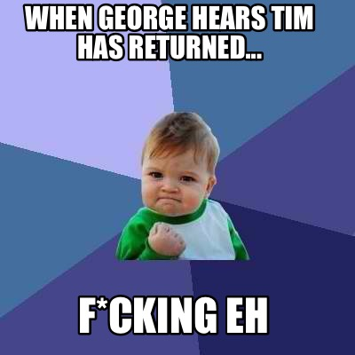 when-george-hears-tim-has-returned...-fcking-eh