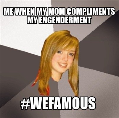 me-when-my-mom-compliments-my-engenderment-wefamous