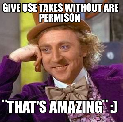 give-use-taxes-without-are-permison-thats-amazing-