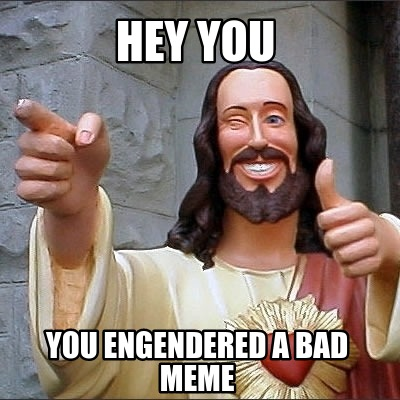 hey-you-you-engendered-a-bad-meme