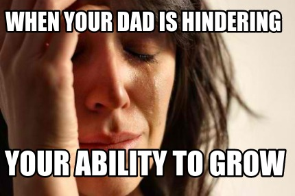 when-your-dad-is-hindering-your-ability-to-grow