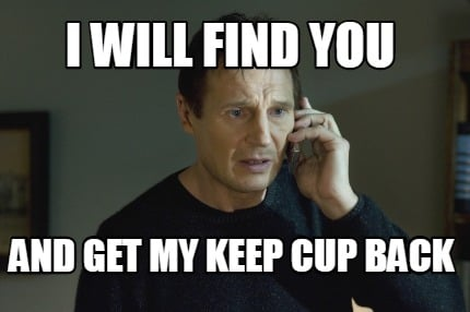 i-will-find-you-and-get-my-keep-cup-back