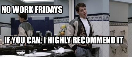 no-work-fridays-if-you-can-i-highly-recommend-it