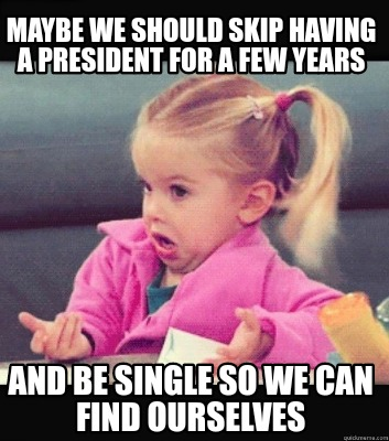 maybe-we-should-skip-having-a-president-for-a-few-years-and-be-single-so-we-can-