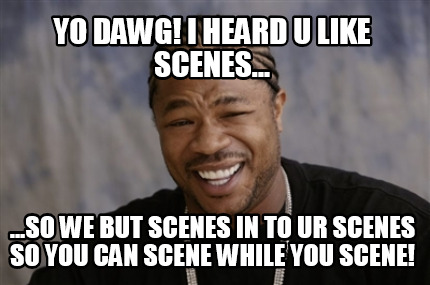 yo-dawg-i-heard-u-like-scenes...-...so-we-but-scenes-in-to-ur-scenes-so-you-can-