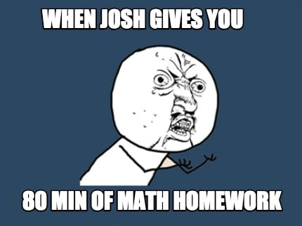 when-josh-gives-you-80-min-of-math-homework