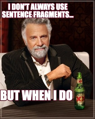 i-dont-always-use-sentence-fragments...-but-when-i-do