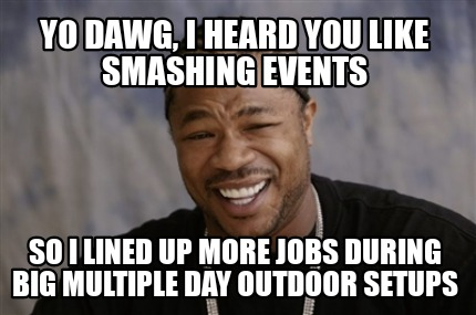 yo-dawg-i-heard-you-like-smashing-events-so-i-lined-up-more-jobs-during-big-mult