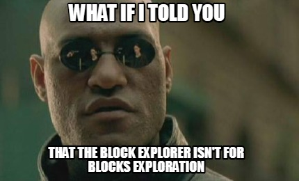 what-if-i-told-you-that-the-block-explorer-isnt-for-blocks-exploration