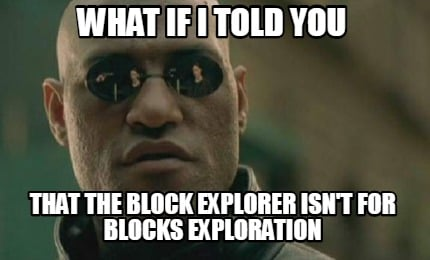 what-if-i-told-you-that-the-block-explorer-isnt-for-blocks-exploration9