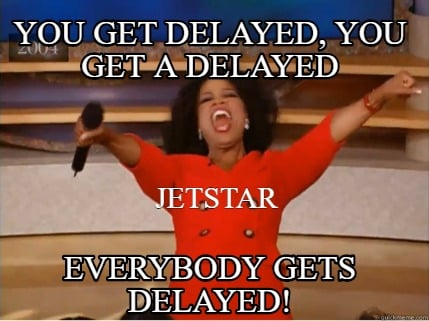 you-get-delayed-you-get-a-delayed-everybody-gets-delayed-jetstar