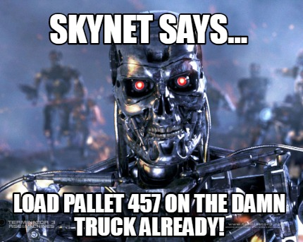 skynet-says...-load-pallet-457-on-the-damn-truck-already