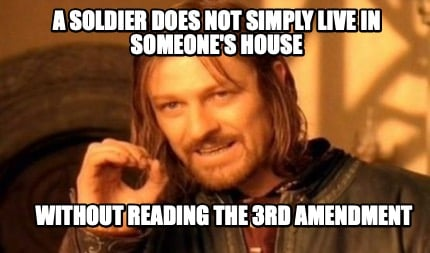 a-soldier-does-not-simply-live-in-someones-house-without-reading-the-3rd-amendme
