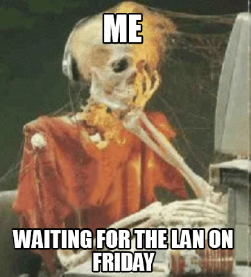 me-waiting-for-the-lan-on-friday