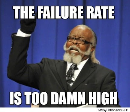the-failure-rate-is-too-damn-high