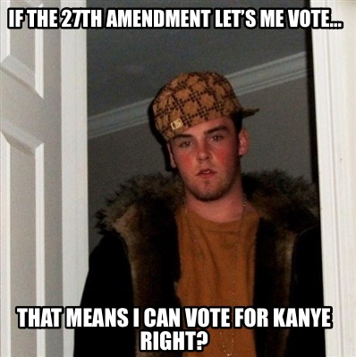 if-the-27th-amendment-lets-me-vote...-that-means-i-can-vote-for-kanye-right