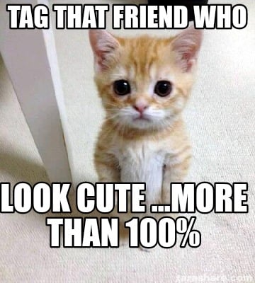 tag-that-friend-who-look-cute-...more-than-100
