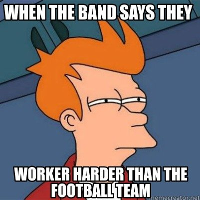 when-the-band-says-they-worker-harder-than-the-football-team