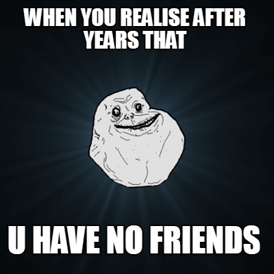 when-you-realise-after-years-that-u-have-no-friends