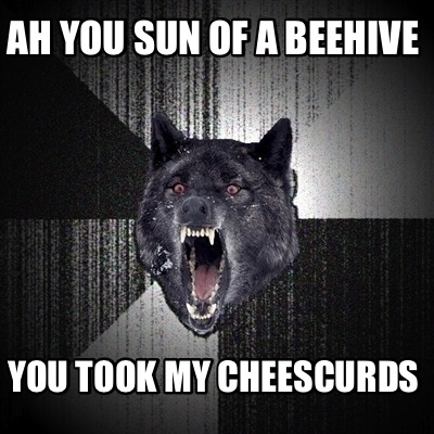 ah-you-sun-of-a-beehive-you-took-my-cheescurds