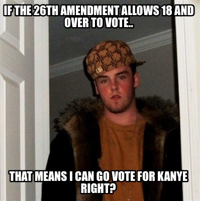 if-the-26th-amendment-allows-18-and-over-to-vote..-that-means-i-can-go-vote-for-