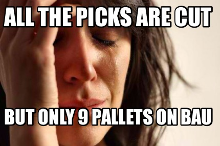 all-the-picks-are-cut-but-only-9-pallets-on-bau