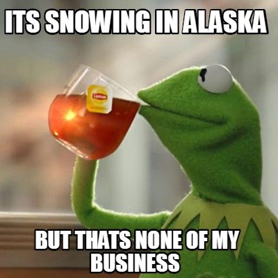 its-snowing-in-alaska-but-thats-none-of-my-business