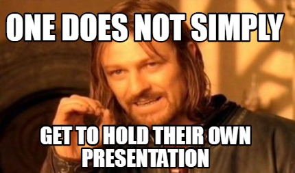 one-does-not-simply-get-to-hold-their-own-presentation