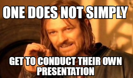 one-does-not-simply-get-to-conduct-their-own-presentation