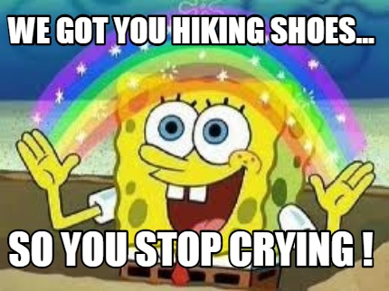 we-got-you-hiking-shoes...-so-you-stop-crying-
