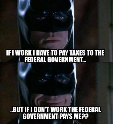 if-i-work-i-have-to-pay-taxes-to-the-federal-government...-..but-if-i-dont-work-