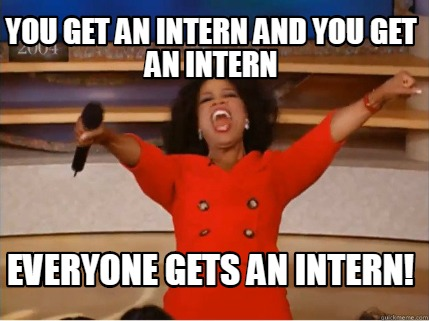 you-get-an-intern-and-you-get-an-intern-everyone-gets-an-intern