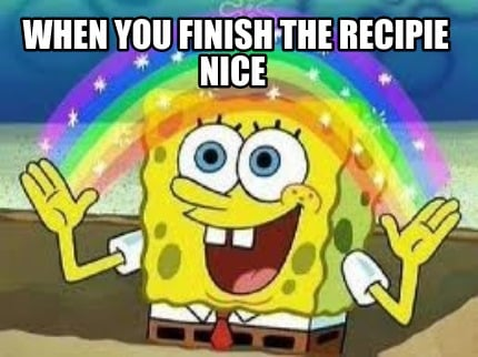 when-you-finish-the-recipie-nice