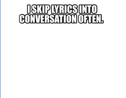 i-skip-lyrics-into-conversation-often0