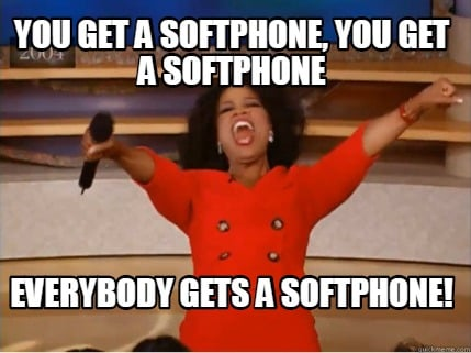 you-get-a-softphone-you-get-a-softphone-everybody-gets-a-softphone