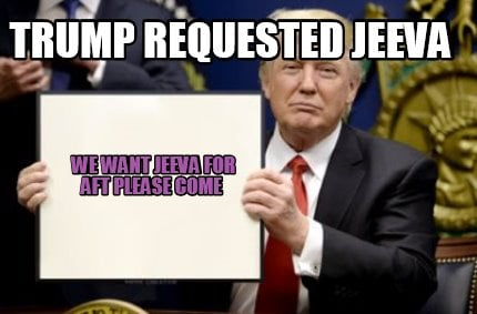 trump-requested-jeeva-we-want-jeeva-for-aft-please-come