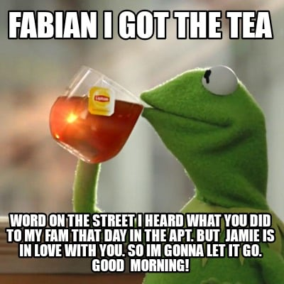 fabian-i-got-the-tea-word-on-the-street-i-heard-what-you-did-to-my-fam-that-day-