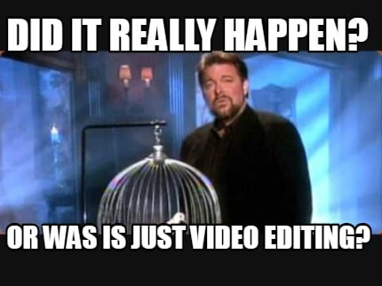 did-it-really-happen-or-was-is-just-video-editing
