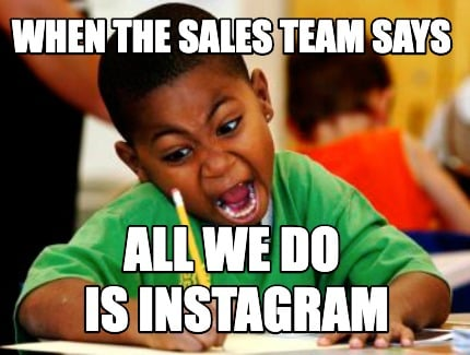 when-the-sales-team-says-all-we-do-is-instagram
