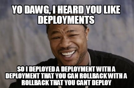yo-dawg-i-heard-you-like-deployments-so-i-deployed-a-deployment-with-a-deploymen