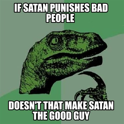 if-satan-punishes-bad-people-doesnt-that-make-satan-the-good-guy