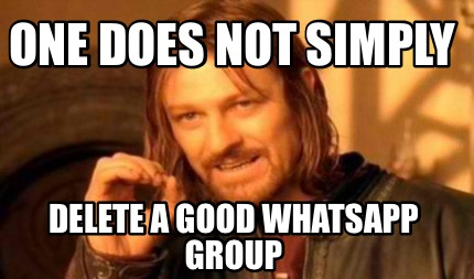 one-does-not-simply-delete-a-good-whatsapp-group