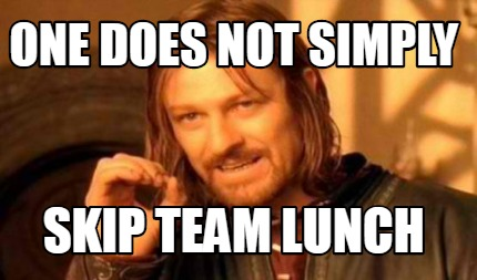 one-does-not-simply-skip-team-lunch